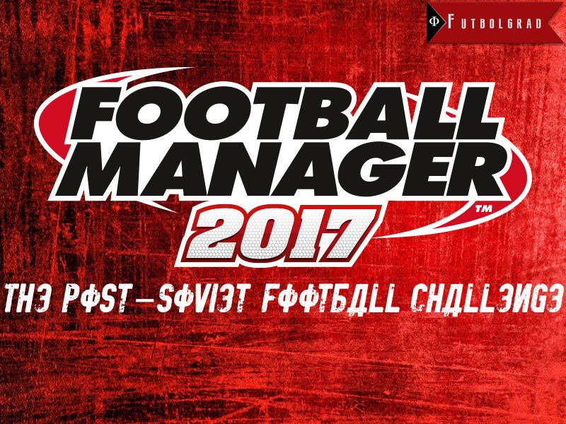Football Manager 2017 – The Post-Soviet Football Challenge